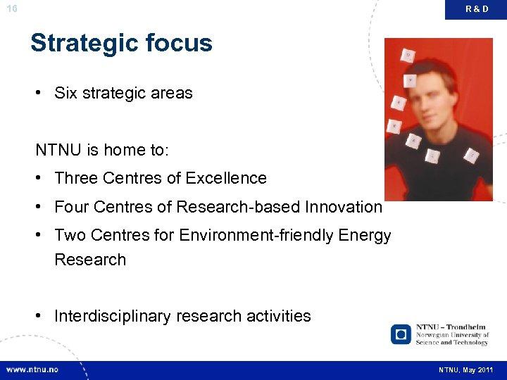 16 R&D Strategic focus • Six strategic areas NTNU is home to: • Three