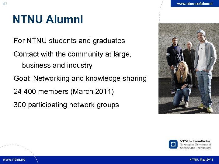 47 www. ntnu. no/alumni NTNU Alumni For NTNU students and graduates Contact with the