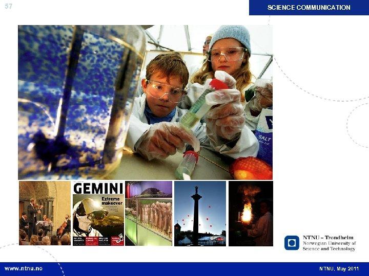 57 SCIENCE COMMUNICATION NTNU, May 2011
