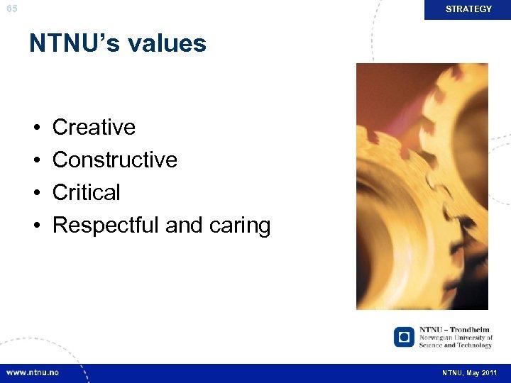 65 STRATEGY NTNU's values • • Creative Constructive Critical Respectful and caring NTNU, May
