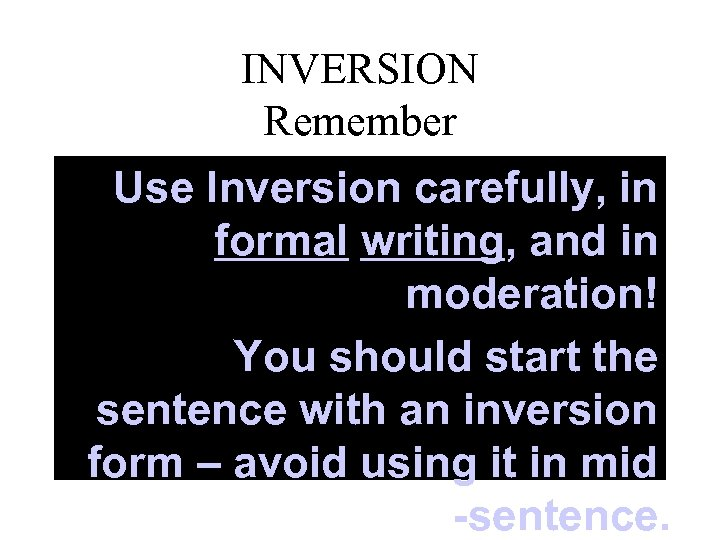 INVERSION Remember Use Inversion carefully, in formal writing, and in moderation! You should start