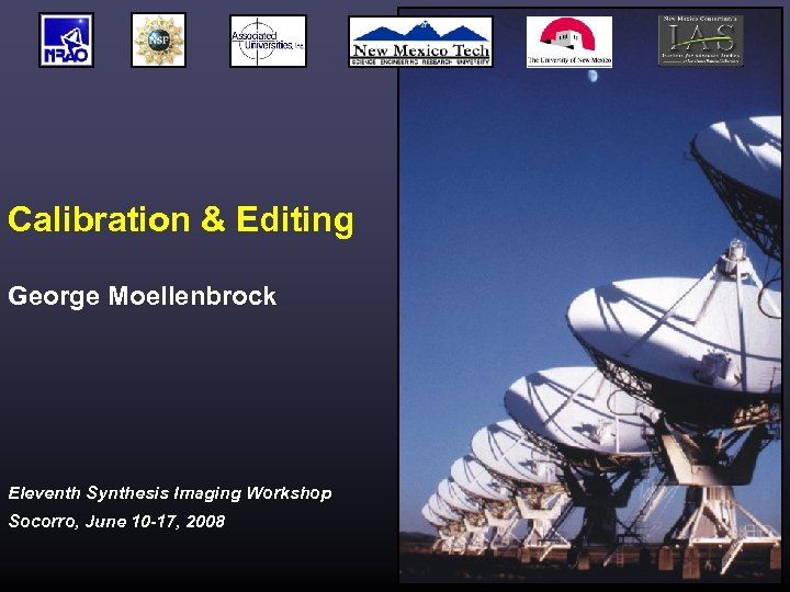 Calibration & Editing George Moellenbrock Eleventh Synthesis Imaging Workshop Socorro, June 10 -17, 2008