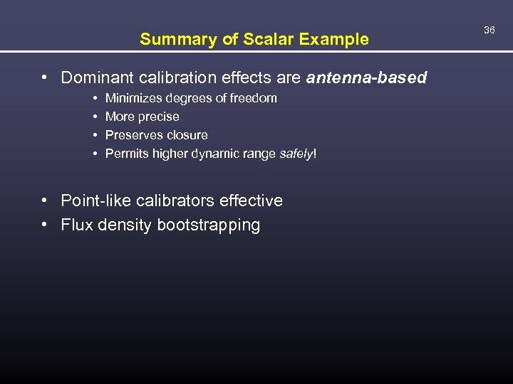 Summary of Scalar Example • Dominant calibration effects are antenna-based • • Minimizes degrees