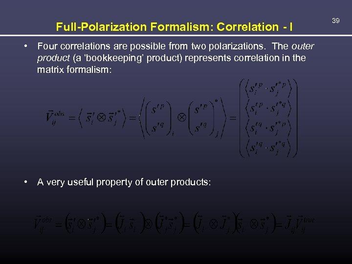 Full-Polarization Formalism: Correlation - I • Four correlations are possible from two polarizations. The