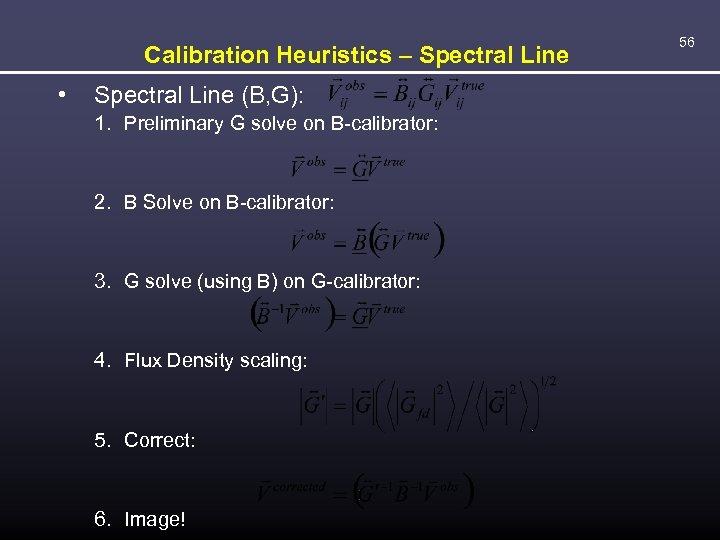 Calibration Heuristics – Spectral Line • Spectral Line (B, G): 1. Preliminary G solve