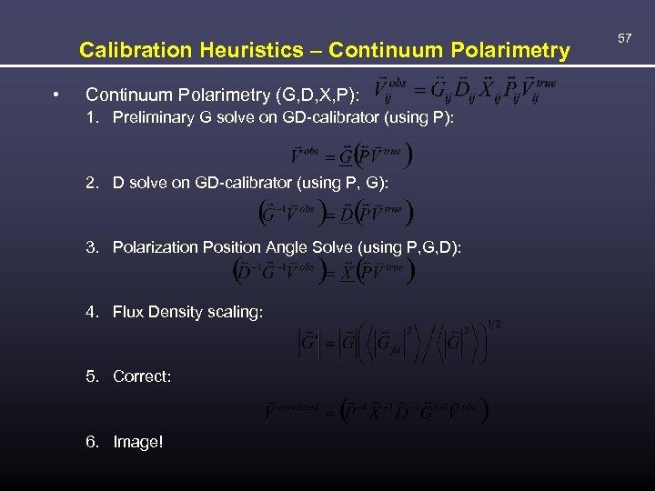 Calibration Heuristics – Continuum Polarimetry • Continuum Polarimetry (G, D, X, P): 1. Preliminary