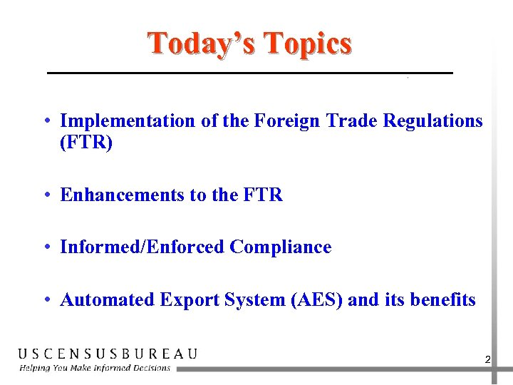 Today's Topics • Implementation of the Foreign Trade Regulations (FTR) • Enhancements to the