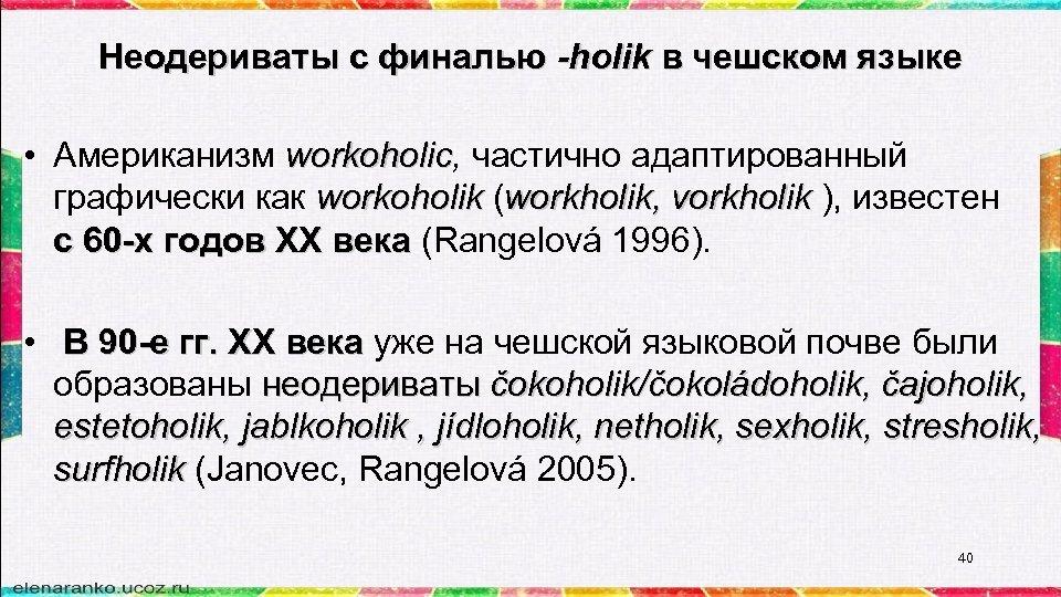 Неодериваты с финалью -holik в чешском языке • Американизм workoholic, частично адаптированный workoholic графически