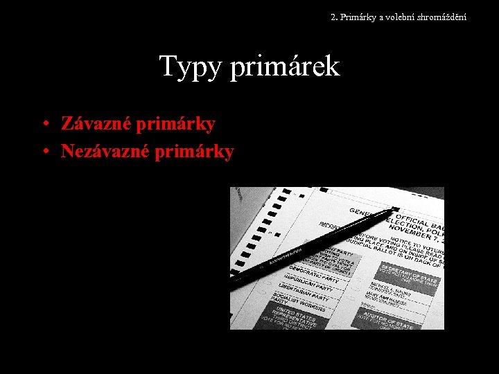 2. Primárky a volební shromáždění Typy primárek • Závazné primárky • Nezávazné primárky