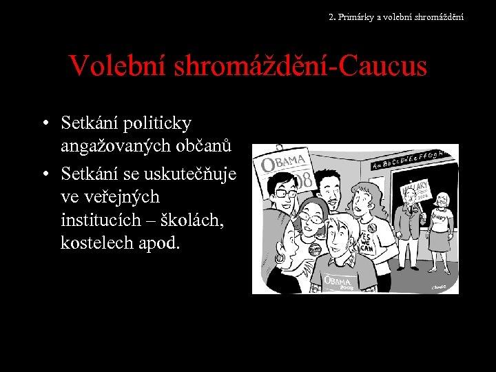 2. Primárky a volební shromáždění Volební shromáždění-Caucus • Setkání politicky angažovaných občanů • Setkání