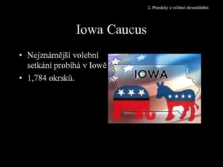 2. Primárky a volební shromáždění Iowa Caucus • Nejznámější volební setkání probíhá v Iowě