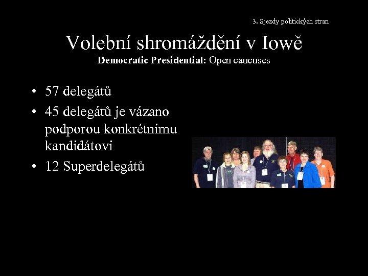 3. Sjezdy politických stran Volební shromáždění v Iowě Democratic Presidential: Open caucuses • 57