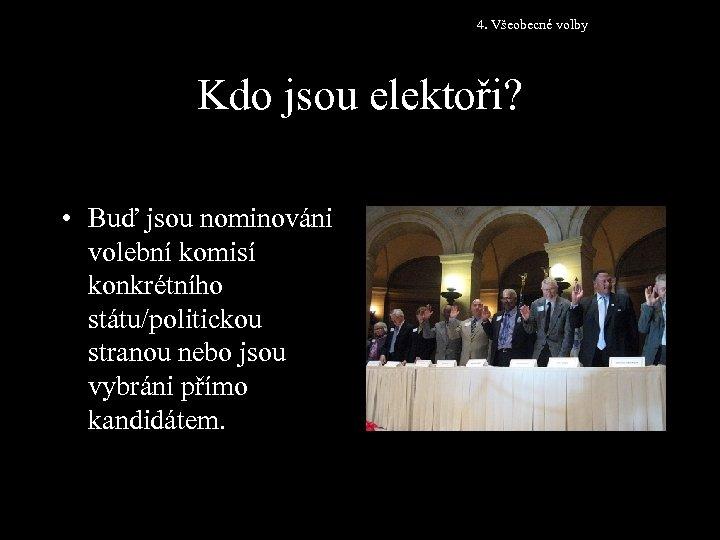4. Všeobecné volby Kdo jsou elektoři? • Buď jsou nominováni volební komisí konkrétního státu/politickou