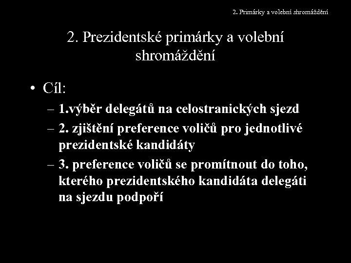 2. Primárky a volební shromáždění 2. Prezidentské primárky a volební shromáždění • Cíl: –