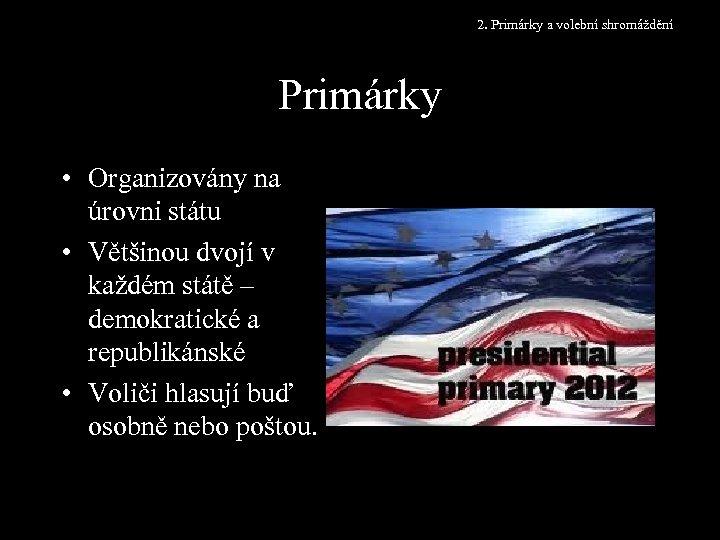2. Primárky a volební shromáždění Primárky • Organizovány na úrovni státu • Většinou dvojí