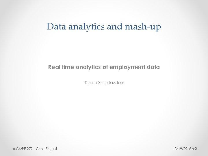 Data analytics and mash-up Real time analytics of employment data Team Shadowfax CMPE 272