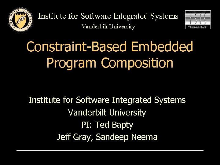 Institute for Software Integrated Systems Vanderbilt University Constraint-Based Embedded Program Composition Institute for Software