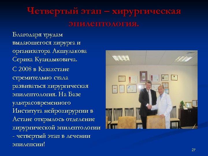 Четвертый этап – хирургическая эпилептология. Благодаря трудам выдающегося хирурга и организатора Акшулакова Серика Куандыковича.