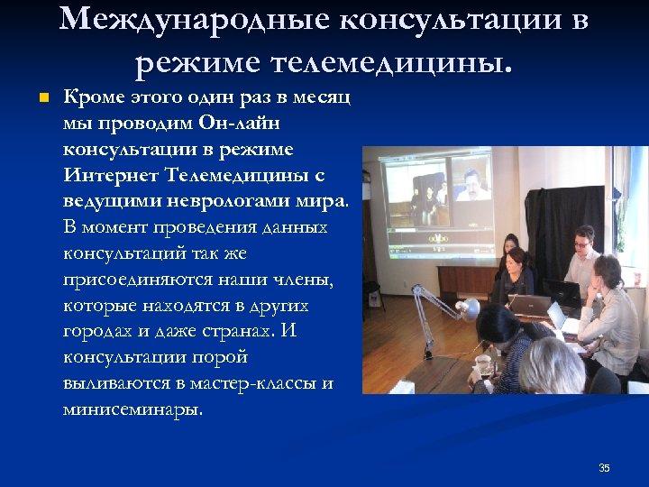 Международные консультации в режиме телемедицины. n Кроме этого один раз в месяц мы проводим
