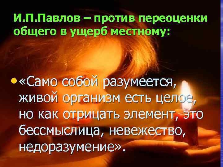И. П. Павлов – против переоценки общего в ущерб местному: • «Само собой разумеется,