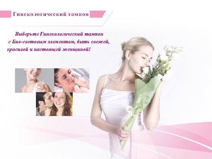 Выберьте Гинекологический тампон с Био-световым элементом, быть свежей, красивой и настоящей женщиной!