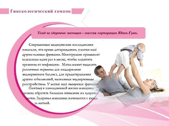 Уход за здоровью женщин - миссия корпорации Юань Гуан. Современные медицинские исследования показали, что