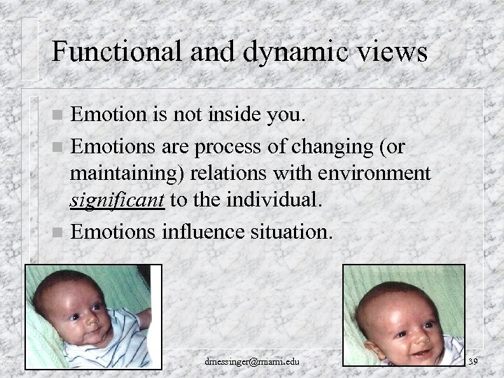 Functional and dynamic views Emotion is not inside you. n Emotions are process of
