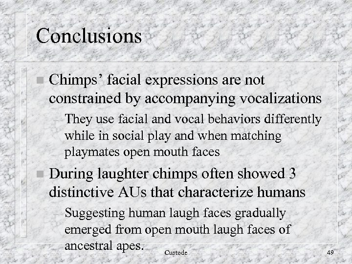 Conclusions n Chimps' facial expressions are not constrained by accompanying vocalizations – n They