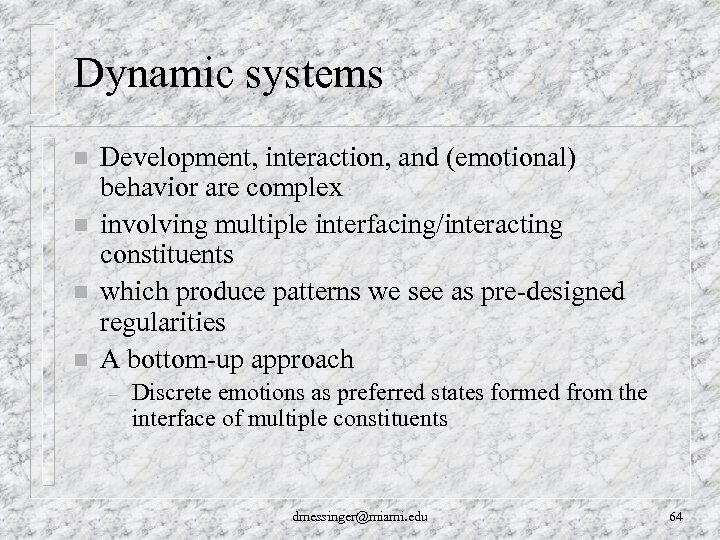 Dynamic systems n n Development, interaction, and (emotional) behavior are complex involving multiple interfacing/interacting