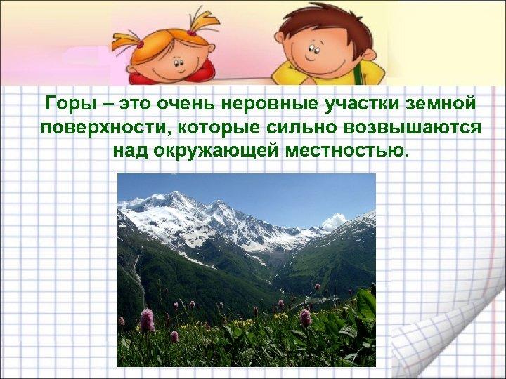 Горы – это очень неровные участки земной поверхности, которые сильно возвышаются над окружающей местностью.