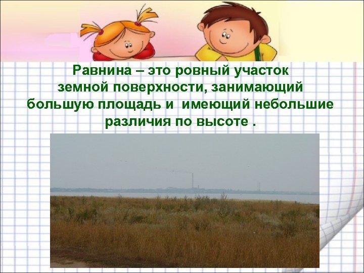 Равнина – это ровный участок земной поверхности, занимающий большую площадь и имеющий небольшие различия