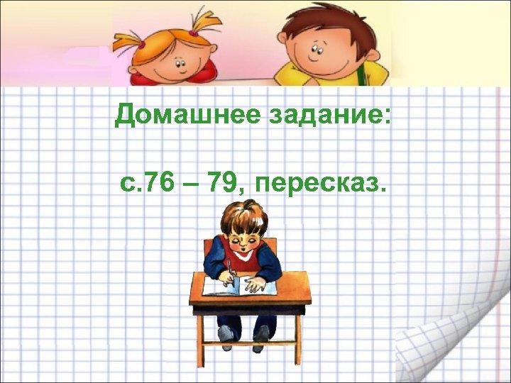 Домашнее задание: с. 76 – 79, пересказ.