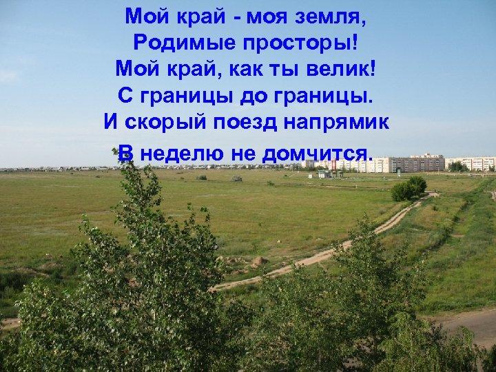 Мой край - моя земля, Родимые просторы! Мой край, как ты велик! С границы