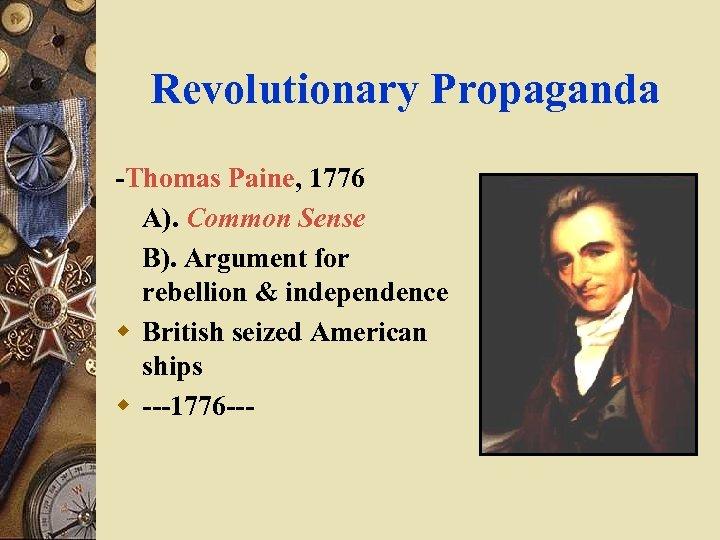Revolutionary Propaganda -Thomas Paine, 1776 A). Common Sense B). Argument for rebellion & independence