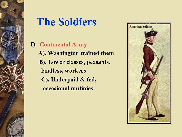 The Soldiers I). Continental Army A). Washington trained them B). Lower classes, peasants, landless,