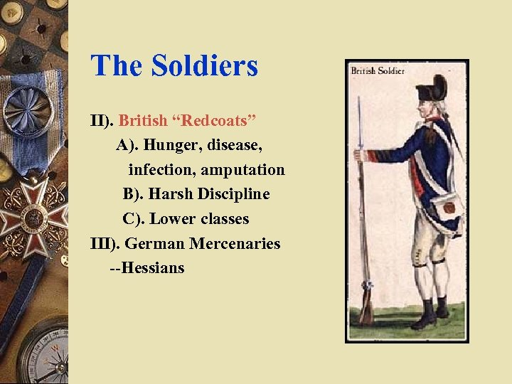"""The Soldiers II). British """"Redcoats"""" A). Hunger, disease, infection, amputation B). Harsh Discipline C)."""