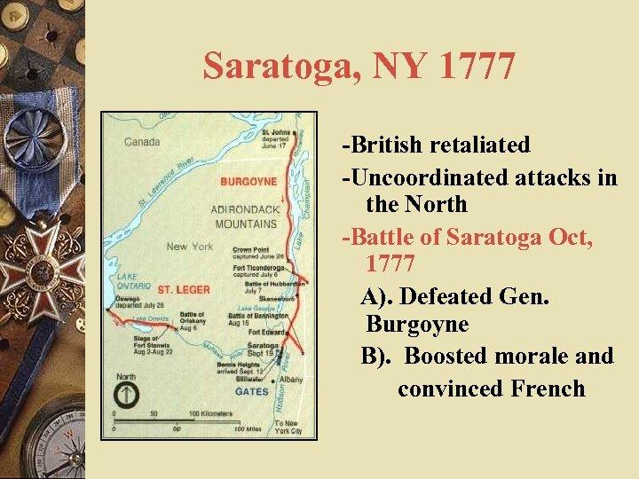 Saratoga, NY 1777 -British retaliated -Uncoordinated attacks in the North -Battle of Saratoga Oct,