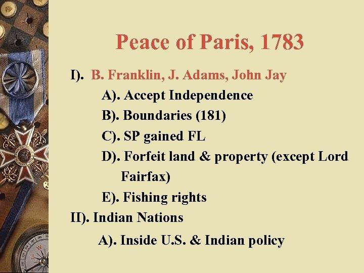 Peace of Paris, 1783 I). B. Franklin, J. Adams, John Jay A). Accept Independence