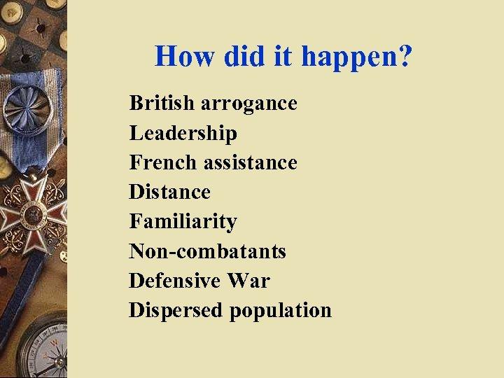 How did it happen? British arrogance Leadership French assistance Distance Familiarity Non-combatants Defensive War