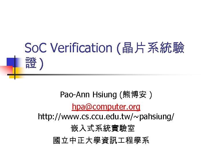 So. C Verification (晶片系統驗 證) Pao-Ann Hsiung (熊博安 ) hpa@computer. org http: //www. cs.