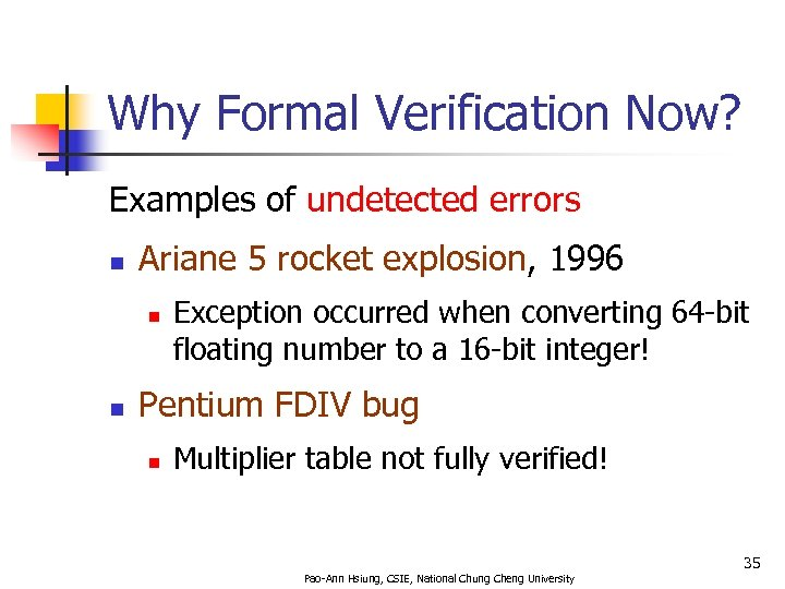 Why Formal Verification Now? Examples of undetected errors n Ariane 5 rocket explosion, 1996