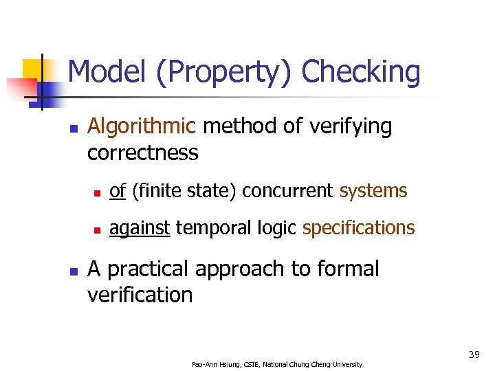 Model (Property) Checking n Algorithmic method of verifying correctness n n n of (finite
