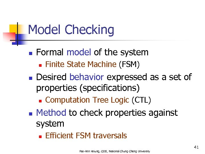 Model Checking n Formal model of the system n n Desired behavior expressed as