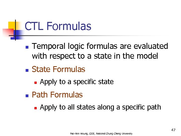 CTL Formulas n n Temporal logic formulas are evaluated with respect to a state