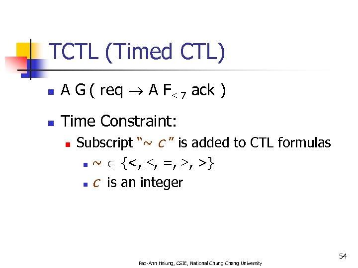 TCTL (Timed CTL) n A G ( req A F 7 ack ) n