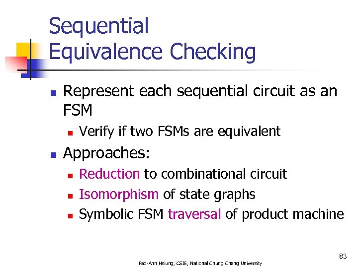Sequential Equivalence Checking n Represent each sequential circuit as an FSM n n Verify
