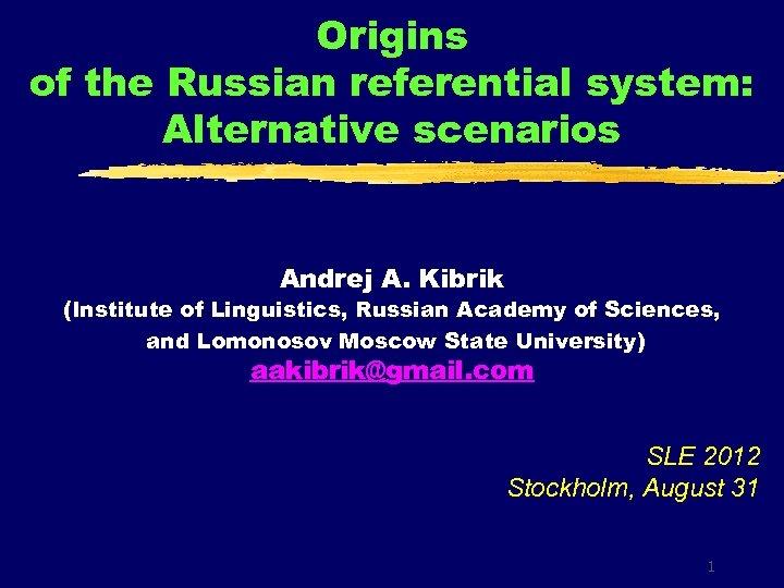 Origins of the Russian referential system: Alternative scenarios Andrej A. Kibrik (Institute of Linguistics,