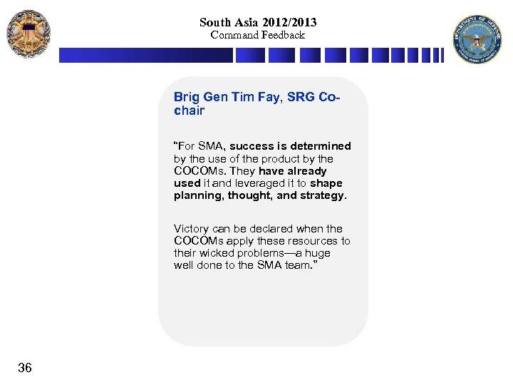 "South Asia 2012/2013 Command Feedback Brig Gen Tim Fay, SRG Cochair ""For SMA, success"