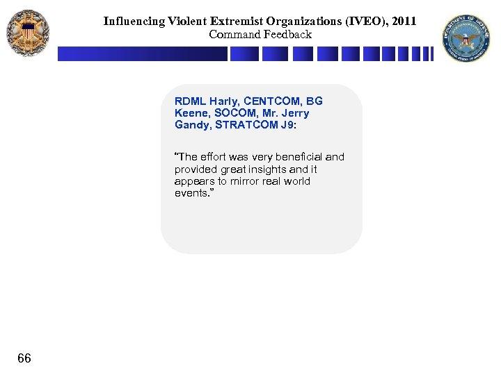 Influencing Violent Extremist Organizations (IVEO), 2011 Command Feedback RDML Harly, CENTCOM, BG Keene, SOCOM,