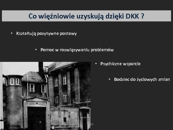Co więźniowie uzyskują dzięki DKK ? • Kształtują pozytywne postawy • Pomoc w rozwiązywaniu